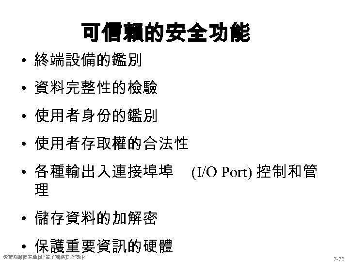 可信賴的安全功能 • 終端設備的鑑別 • 資料完整性的檢驗 • 使用者身份的鑑別 • 使用者存取權的合法性 • 各種輸出入連接埠埠 理 (I/O Port)