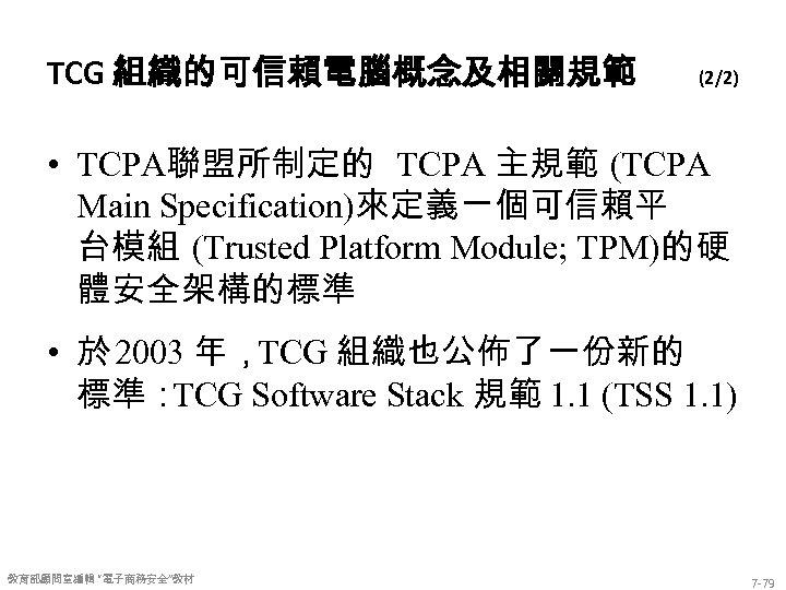 TCG 組織的可信賴電腦概念及相關規範 (2/2) • TCPA聯盟所制定的 TCPA 主規範 (TCPA Main Specification)來定義ㄧ個可信賴平 台模組 (Trusted Platform Module;