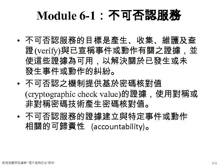 Module 6 -1:不可否認服務 • 不可否認服務的目標是產生、收集、維護及查 證 (verify)與已宣稱事件或動作有關之證據,並 使這些證據為可用,以解決關於已發生或未 發生事件或動作的糾紛。 • 不可否認之機制提供基於密碼核對值 (cryptographic check value)的證據,使用對稱或