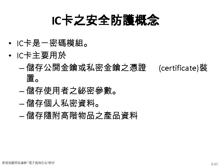 IC卡之安全防護概念 • IC卡是ㄧ密碼模組。 • IC卡主要用於 – 儲存公開金鑰或私密金鑰之憑證 置。 – 儲存使用者之祕密參數。 – 儲存個人私密資料。 – 儲存隨附高階物品之產品資料