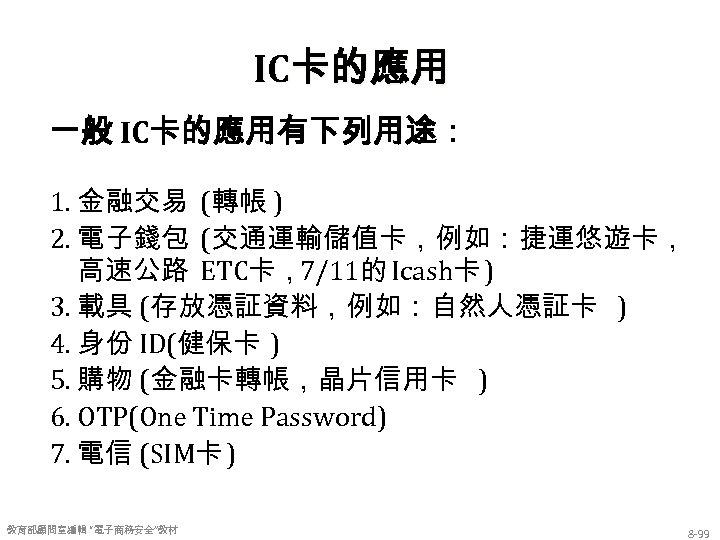 IC卡的應用 一般 IC卡的應用有下列用途: 1. 金融交易 (轉帳 ) 2. 電子錢包 (交通運輸儲值卡,例如:捷運悠遊卡, 高速公路 ETC卡,7/11的 Icash卡 )