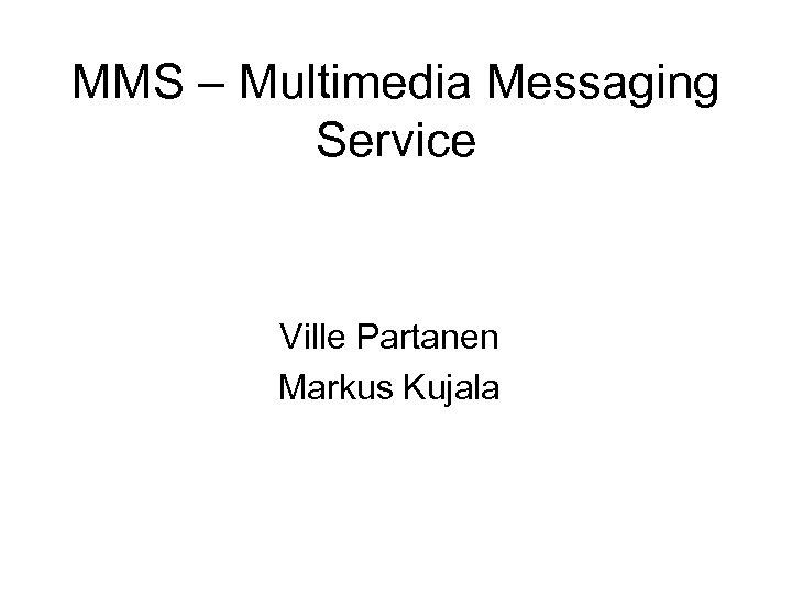 MMS – Multimedia Messaging Service Ville Partanen Markus Kujala