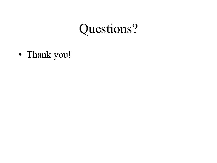 Questions? • Thank you!