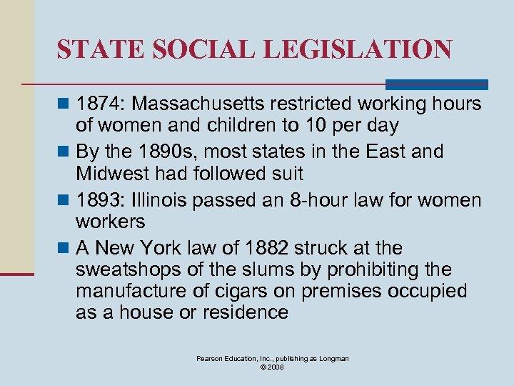 STATE SOCIAL LEGISLATION n 1874: Massachusetts restricted working hours of women and children to