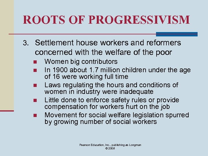 ROOTS OF PROGRESSIVISM 3. Settlement house workers and reformers concerned with the welfare of