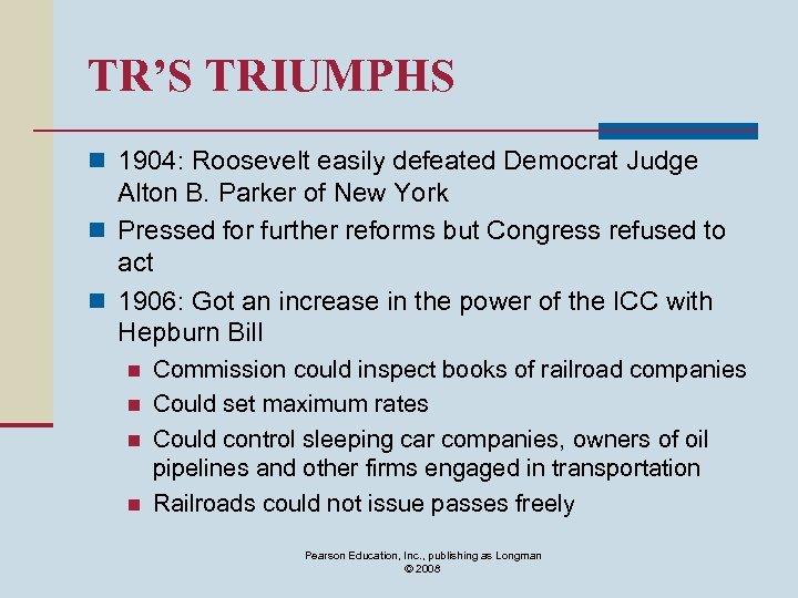TR'S TRIUMPHS n 1904: Roosevelt easily defeated Democrat Judge Alton B. Parker of New