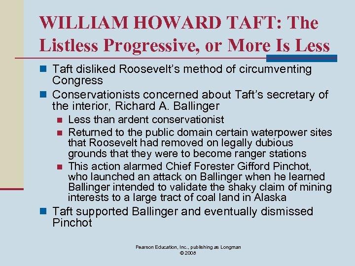 WILLIAM HOWARD TAFT: The Listless Progressive, or More Is Less n Taft disliked Roosevelt's