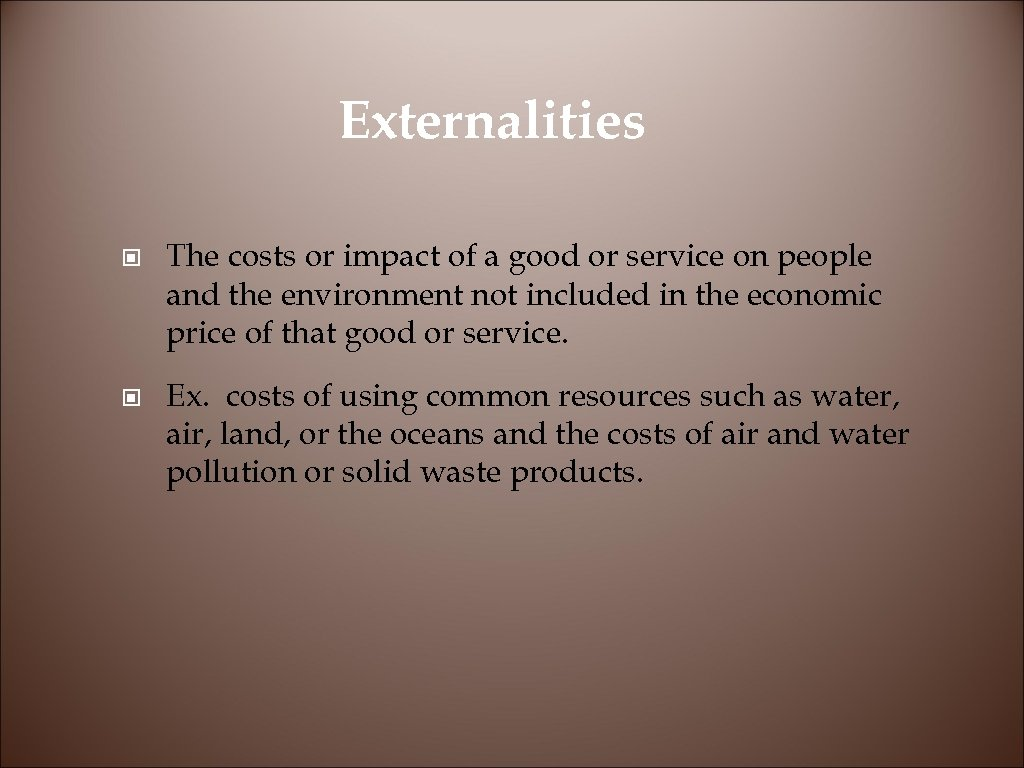 Externalities © The costs or impact of a good or service on people and