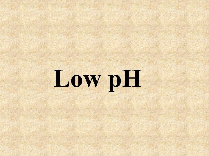 Low p. H