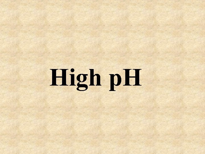 High p. H