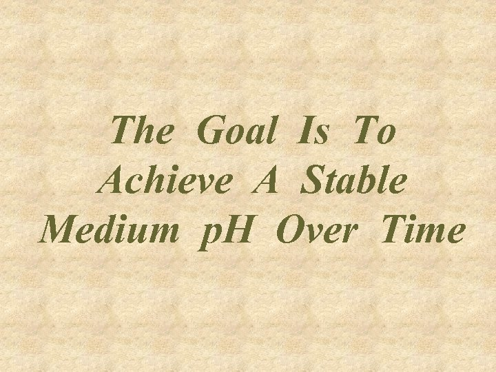 The Goal Is To Achieve A Stable Medium p. H Over Time