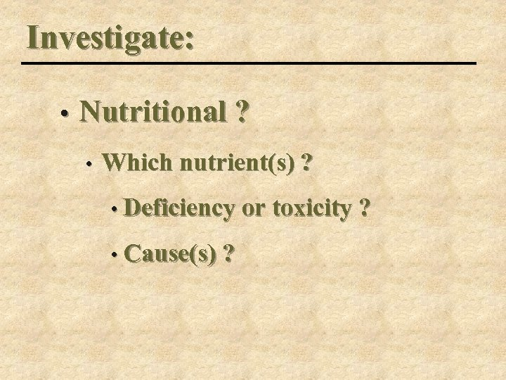 Investigate: • Nutritional ? • Which nutrient(s) ? • Deficiency or toxicity ? •
