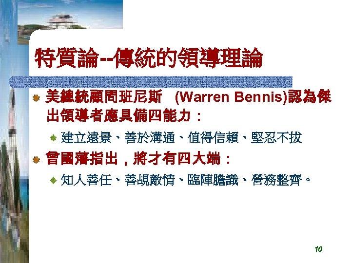 特質論--傳統的領導理論 美總統顧問班尼斯 (Warren Bennis)認為傑 出領導者應具備四能力: 建立遠景、善於溝通、值得信賴、堅忍不拔 曾國藩指出,將才有四大端: 知人善任、善覘敵情、臨陣膽識、營務整齊。 10