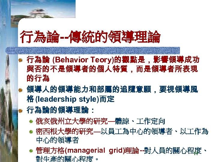 行為論--傳統的領導理論 行為論 (Behavior Teory)的觀點是,影響領導成功 與否的不是領導者的個人特質,而是領導者所表現 的行為 領導人的領導能力和部屬的追隨意願,要視領導風 格 (leadership style)而定 行為論的領導理論: 俄亥俄州立大學的研究—體諒、 作定向 密西根大學的研究—以員