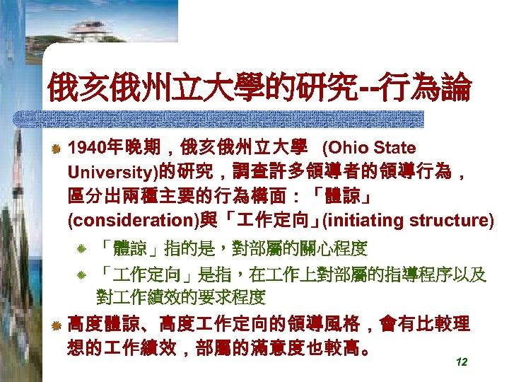 俄亥俄州立大學的研究--行為論 1940年晚期,俄亥俄州立大學 (Ohio State University)的研究,調查許多領導者的領導行為, 區分出兩種主要的行為構面:「體諒」 (consideration)與「 作定向」 (initiating structure) 「體諒」指的是,對部屬的關心程度 「 作定向」是指,在 作上對部屬的指導程序以及