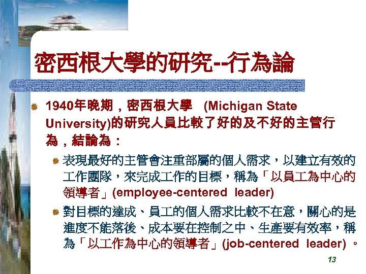 密西根大學的研究--行為論 1940年晚期,密西根大學 (Michigan State University)的研究人員比較了好的及不好的主管行 為,結論為: 表現最好的主管會注重部屬的個人需求,以建立有效的 作團隊,來完成 作的目標,稱為「以員 為中心的 領導者」(employee-centered leader) 對目標的達成、員 的個人需求比較不在意,關心的是