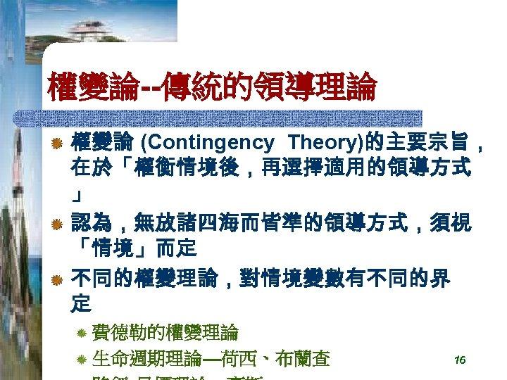 權變論--傳統的領導理論 權變論 (Contingency Theory)的主要宗旨, 在於「權衡情境後,再選擇適用的領導方式 」 認為,無放諸四海而皆準的領導方式,須視 「情境」而定 不同的權變理論,對情境變數有不同的界 定 費德勒的權變理論 生命週期理論—荷西、布蘭查 16