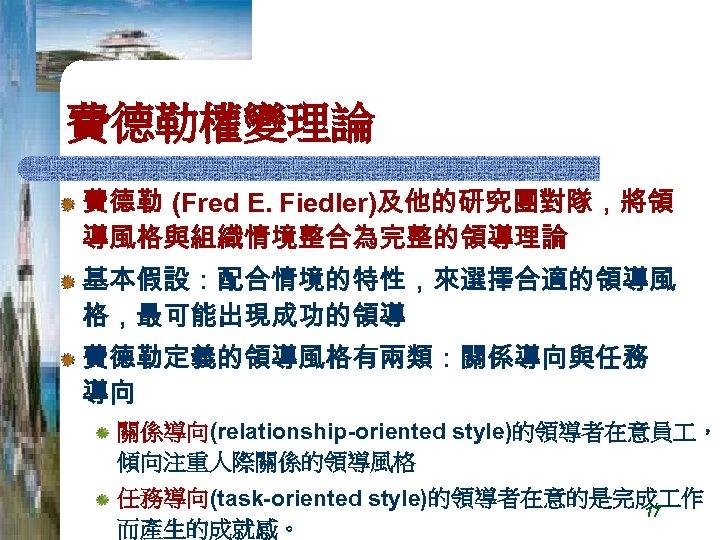 費德勒權變理論 費德勒 (Fred E. Fiedler)及他的研究團對隊,將領 導風格與組織情境整合為完整的領導理論 基本假設:配合情境的特性,來選擇合適的領導風 格,最可能出現成功的領導 費德勒定義的領導風格有兩類:關係導向與任務 導向 關係導向(relationship-oriented style)的領導者在意員 , 傾向注重人際關係的領導風格