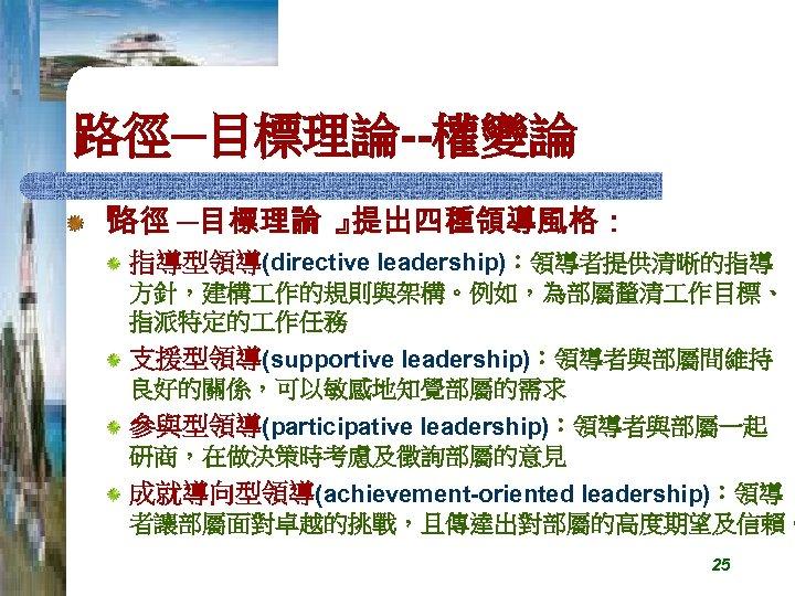 路徑─目標理論--權變論 『 路徑 ─目標理論 』 提出四種領導風格: 指導型領導(directive leadership):領導者提供清晰的指導 方針,建構 作的規則與架構。例如,為部屬釐清 作目標、 指派特定的 作任務 支援型領導(supportive