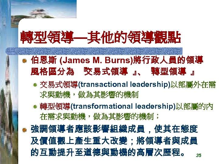 轉型領導—其他的領導觀點 伯恩斯 (James M. Burns)將行政人員的領導 風格區分為 『 交易式領導 』 『 、 轉型領導 』 交易式領導(transactional