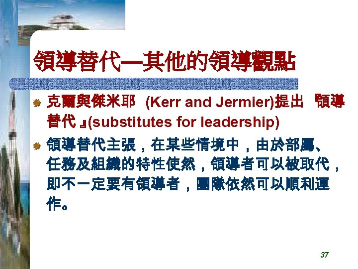 領導替代—其他的領導觀點 克爾與傑米耶 (Kerr and Jermier)提出 『 領導 替代 』 (substitutes for leadership) 領導替代主張,在某些情境中,由於部屬、 任務及組織的特性使然,領導者可以被取代,