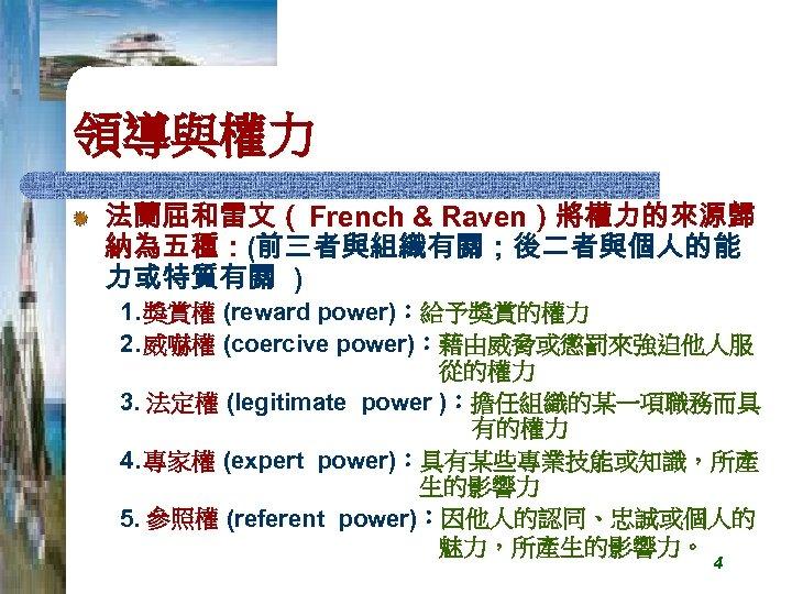 領導與權力 法蘭屈和雷文( French & Raven)將權力的來源歸 納為五種:(前三者與組織有關;後二者與個人的能 力或特質有關 ) 1. 獎賞權 (reward power):給予獎賞的權力 2. 威嚇權
