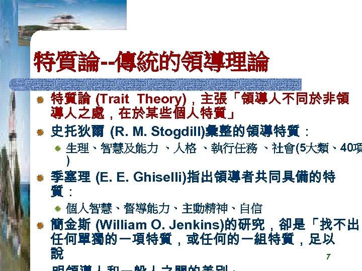 特質論--傳統的領導理論 特質論 (Trait Theory),主張「領導人不同於非領 導人之處,在於某些個人特質」 史托狄爾 (R. M. Stogdill)彙整的領導特質: 生理、智慧及能力 、人格 、執行任務 、社會(5大類、40項 )