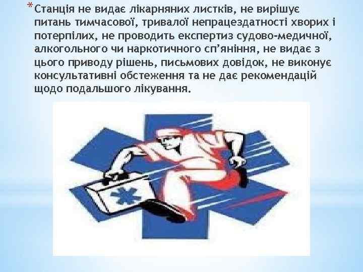*Станція не видає лікарняних листків, не вирішує питань тимчасової, тривалої непрацездатності хворих і потерпілих,