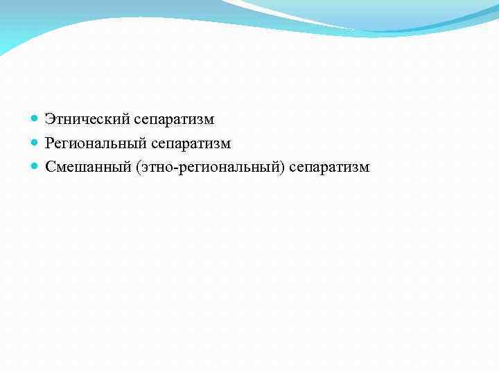 Этнический сепаратизм Региональный сепаратизм Смешанный (этно-региональный) сепаратизм