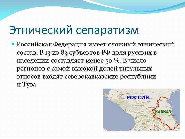 Этнический сепаратизм Российская Федерация имеет сложный этнический состав. В 13 из 83 субъектов РФ