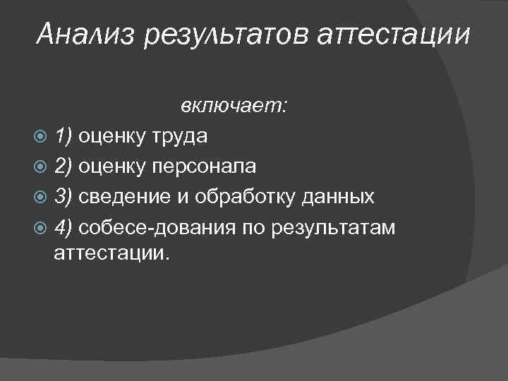 Анализ результатов аттестации включает: 1) оценку труда 2) оценку персонала 3) сведение и обработку