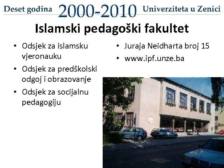 Islamski pedagoški fakultet • Odsjek za islamsku vjeronauku • Odsjek za predškolski odgoj i