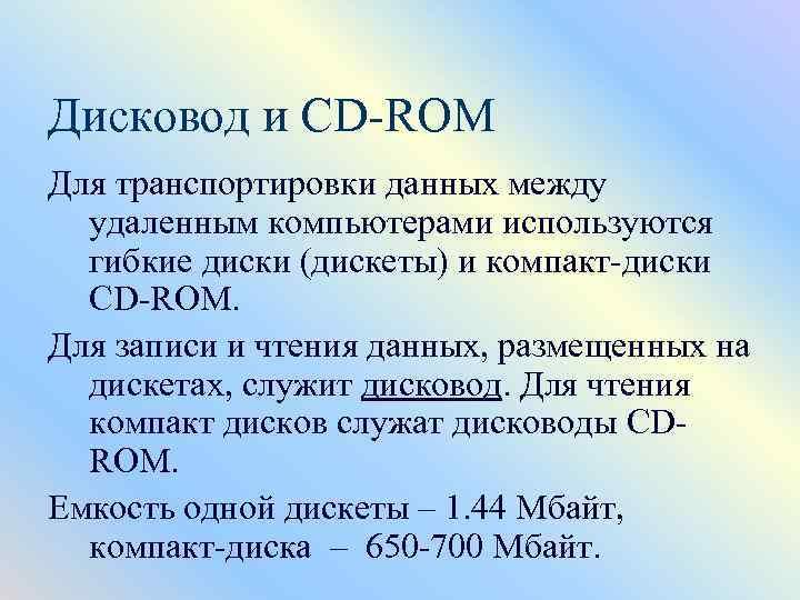 Дисковод и CD-ROM Для транспортировки данных между удаленным компьютерами используются гибкие диски (дискеты) и