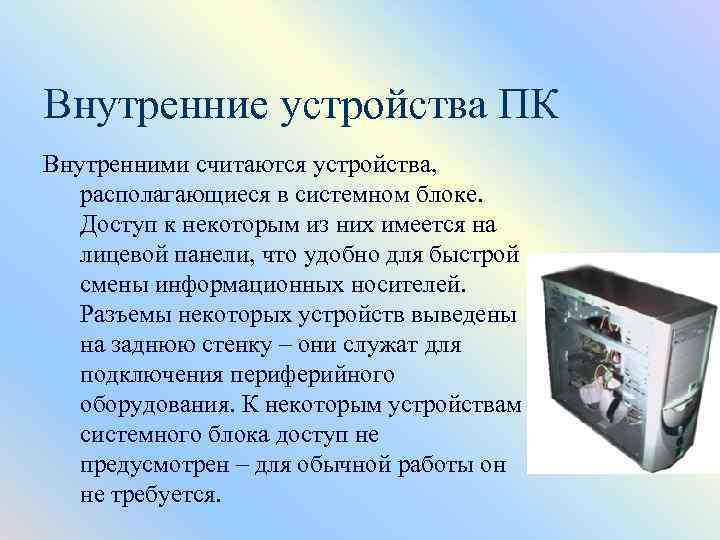 Внутренние устройства ПК Внутренними считаются устройства, располагающиеся в системном блоке. Доступ к некоторым из