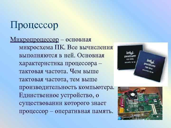 Процессор Микропроцессор – основная микросхема ПК. Все вычисления выполняются в ней. Основная характеристика процессора