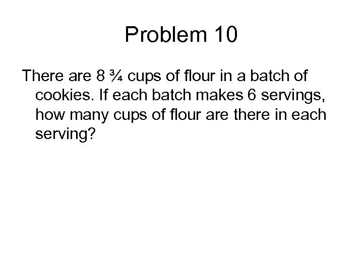 Problem 10 There are 8 ¾ cups of flour in a batch of cookies.