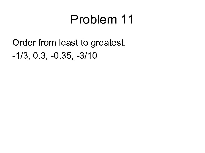 Problem 11 Order from least to greatest. -1/3, 0. 3, -0. 35, -3/10