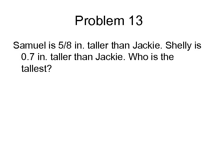 Problem 13 Samuel is 5/8 in. taller than Jackie. Shelly is 0. 7 in.