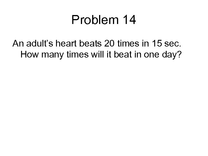 Problem 14 An adult's heart beats 20 times in 15 sec. How many times