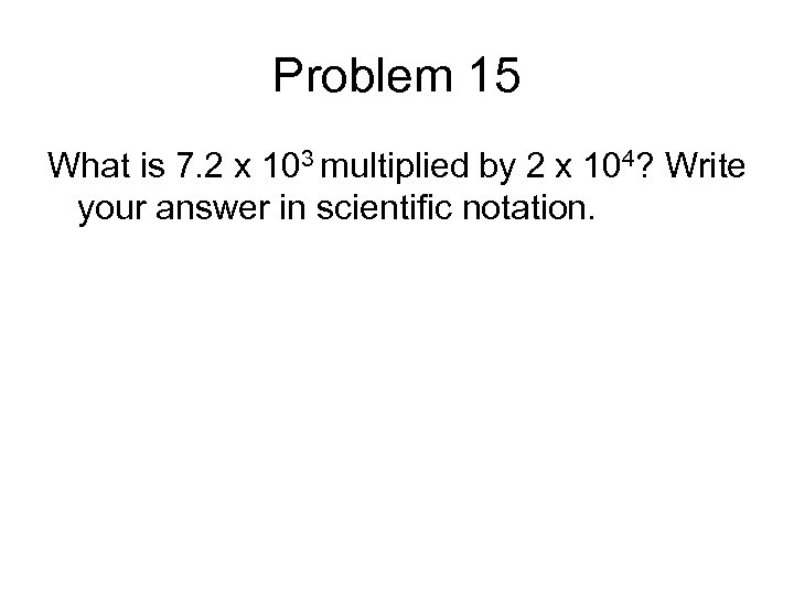 Problem 15 What is 7. 2 x 103 multiplied by 2 x 104? Write