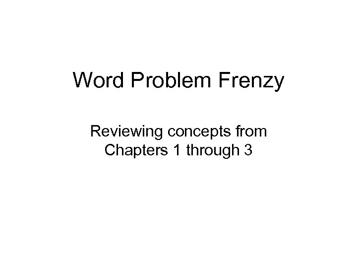 Word Problem Frenzy Reviewing concepts from Chapters 1 through 3