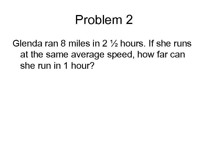 Problem 2 Glenda ran 8 miles in 2 ½ hours. If she runs at