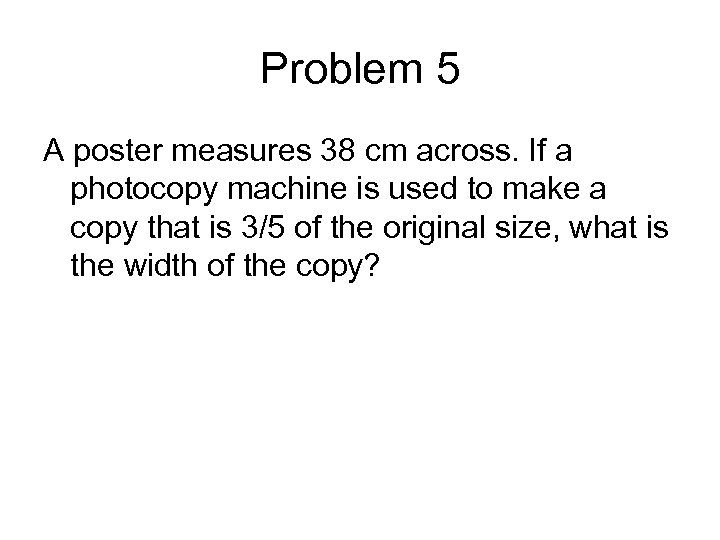 Problem 5 A poster measures 38 cm across. If a photocopy machine is used