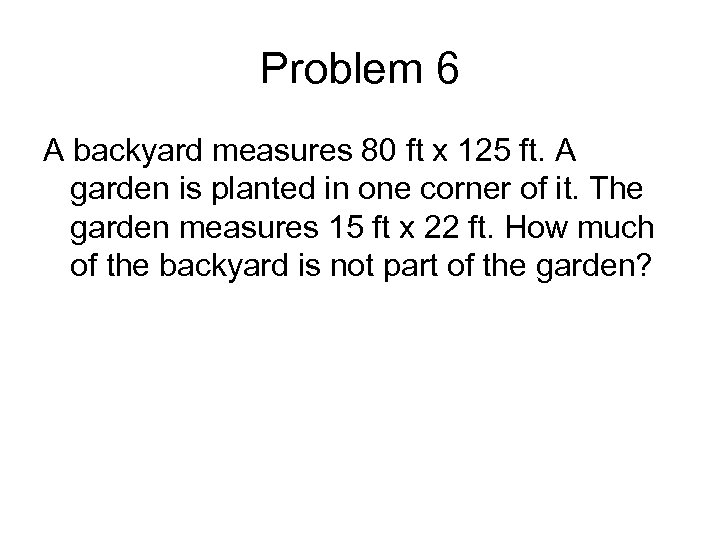 Problem 6 A backyard measures 80 ft x 125 ft. A garden is planted