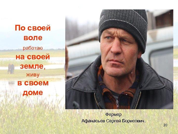 По своей воле работаю на своей земле, живу в своем доме Фермер Афанасьев Сергей