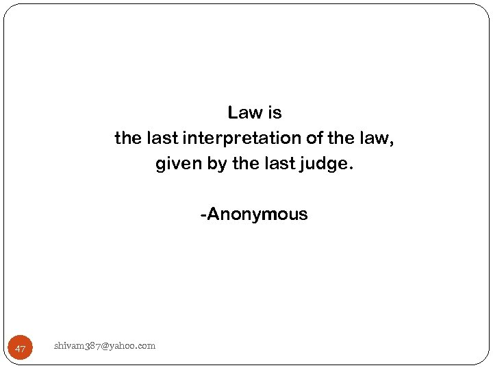Law is the last interpretation of the law, given by the last judge. -Anonymous