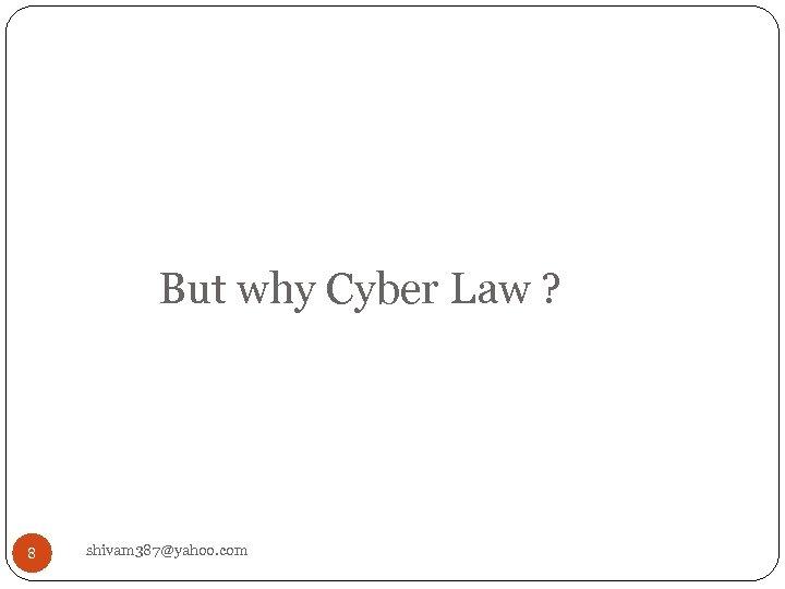 But why Cyber Law ? 8 shivam 387@yahoo. com