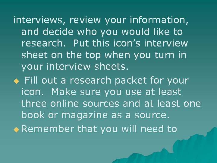 interviews, review your information, and decide who you would like to research. Put this