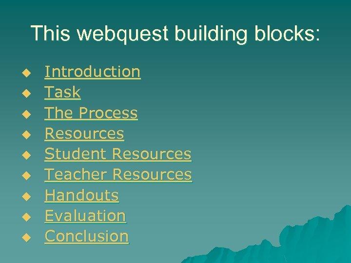 This webquest building blocks: u u u u u Introduction Task The Process Resources