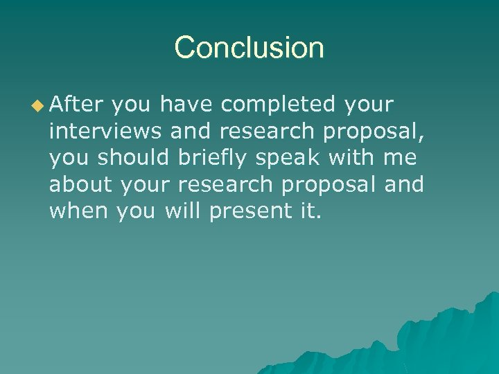Conclusion u After you have completed your interviews and research proposal, you should briefly